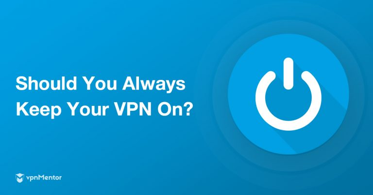 Should Your Vpn Always Be On It Depends On These 7 Things