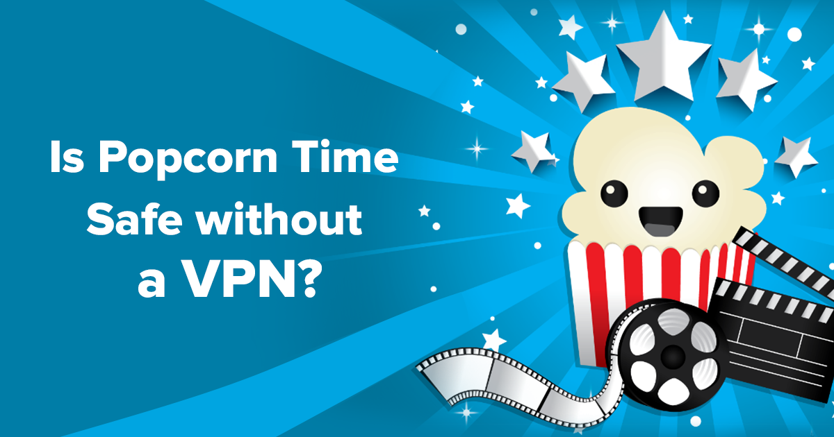 Is Popcorn Time safe without a VPN?