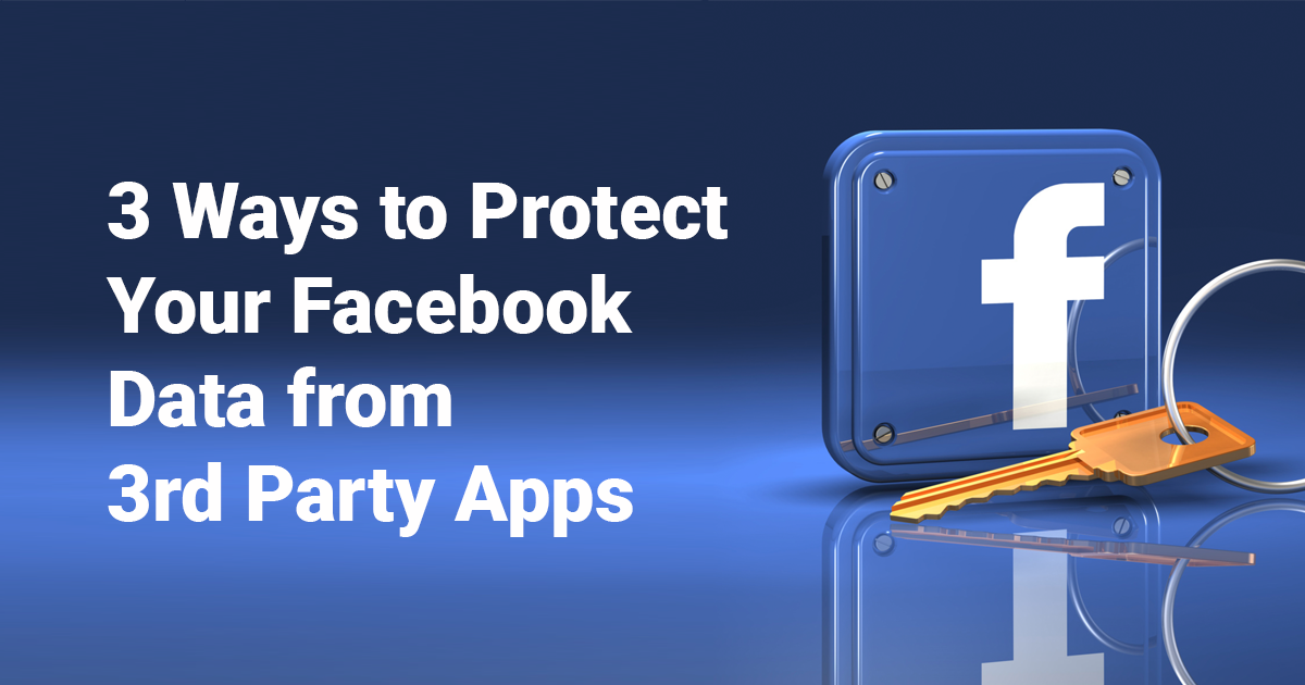 3 Ways to Protect Your Facebook Data from 3rd Party Apps