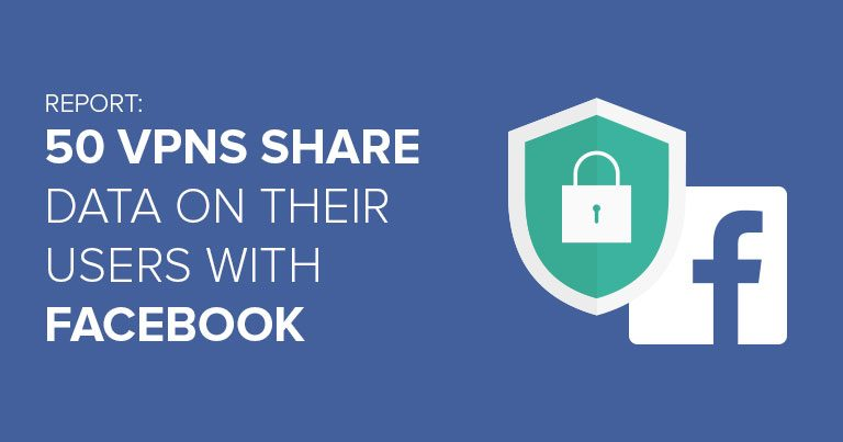 Report: 50 VPNs share data on their users with Facebook