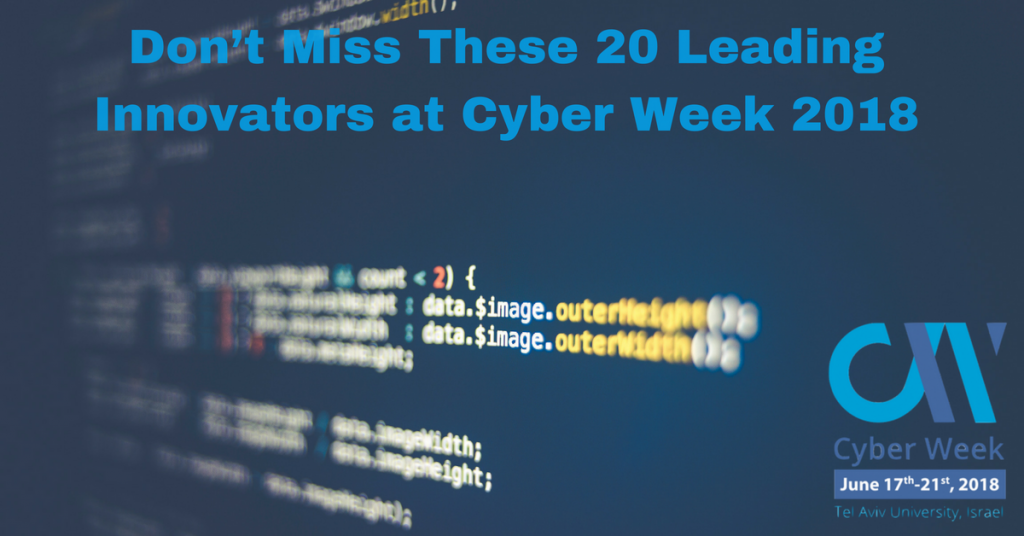 20 Innovators You Won't Want to Miss at Cyber Week Tel Aviv 2018
